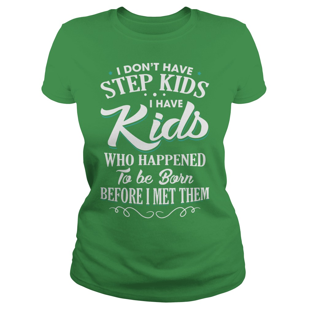 I don't have step kids I have kids who happened to be born before I met them shirt lady tee - I don't have step kids I have kids who happened shirt
