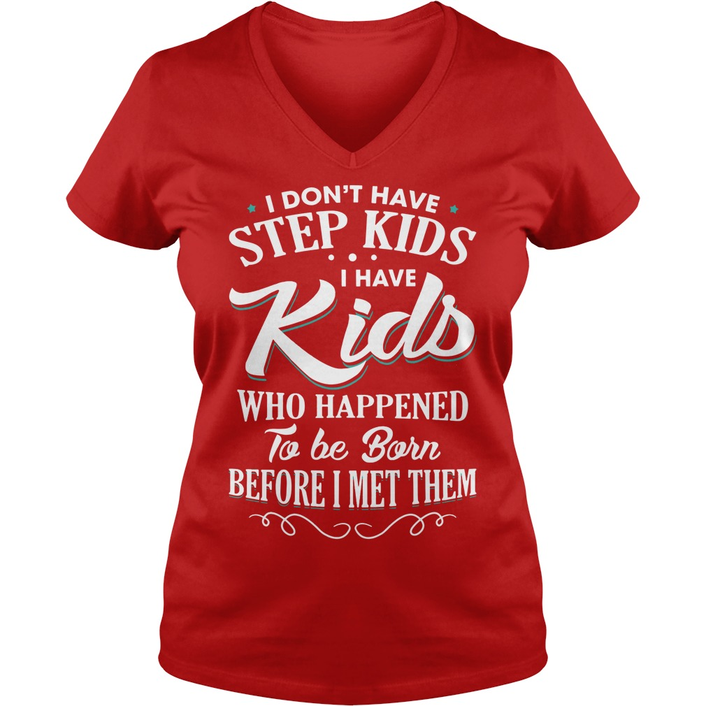 I don't have step kids I have kids who happened to be born before I met them shirt lady v-neck - I don't have step kids I have kids who happened to be born shirt