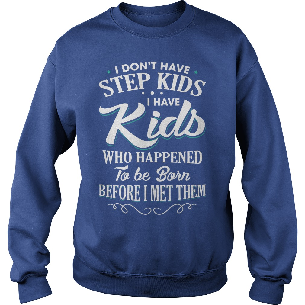 I don't have step kids I have kids who happened to be born before I met them shirt sweat shirt - I don't have step kids I have kids who happened to be born shirt