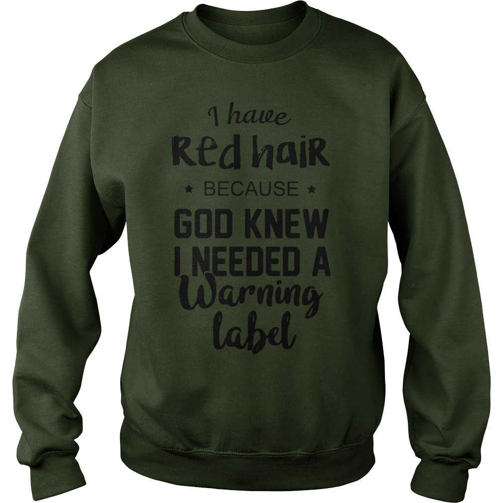 I have red hair because God knew I needed a warning label shirt sweat shirt