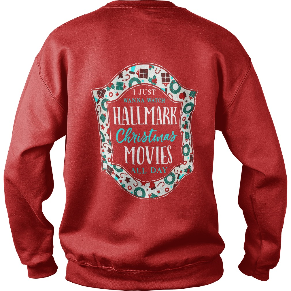 I just want to watch Hallmark Christmas movies all day shirt sweat shirt