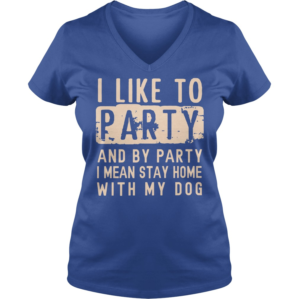 I like to party and by party I mean stay home with my dog shirt lady v-neck