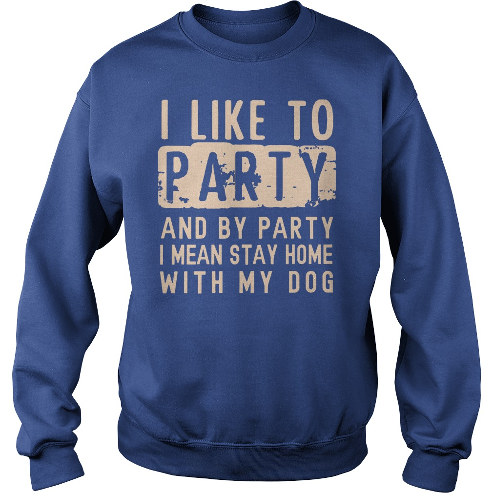 I like to party and by party I mean stay home with my dog shirt sweat shirt