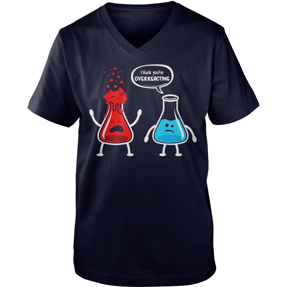 I think you're overreacting nerd chemistry shirt, guy tee