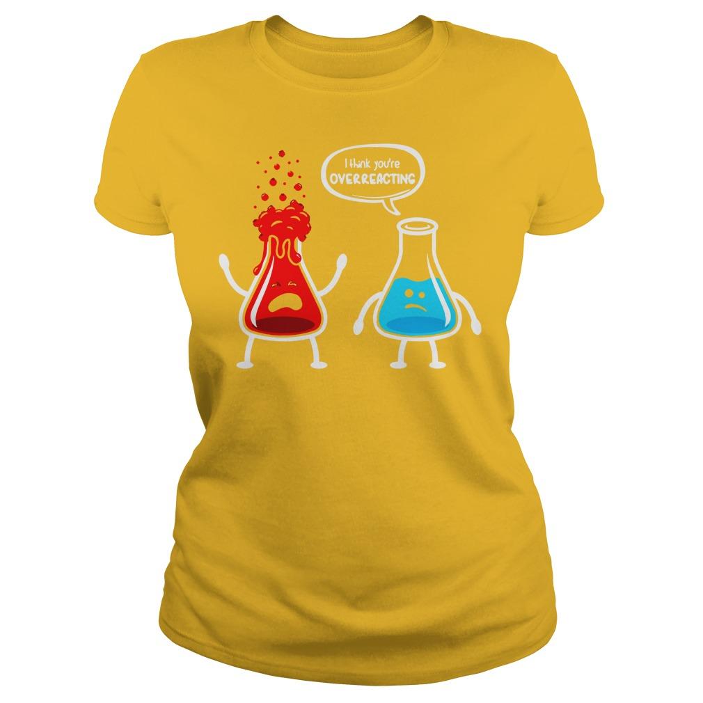 I think you're overreacting nerd chemistry shirt, I think you're overreacting shirt