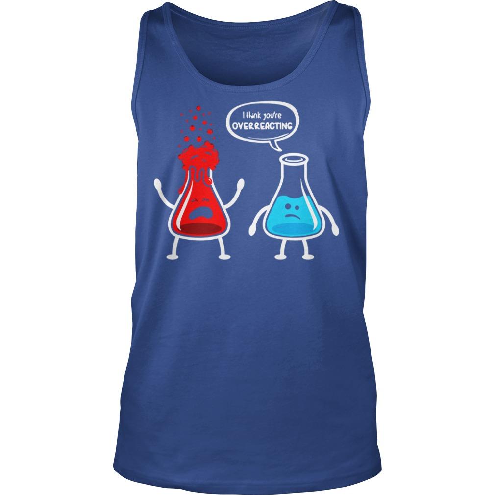 I think you're overreacting nerd chemistry shirt, guy tee, I think you're overreacting shirt
