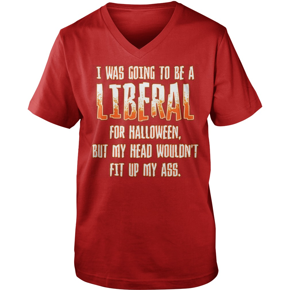I was going to be a Liberal for Halloween but my head wouldn't fit up my ass shirt guy v-neck - I was going to be a Liberal for Halloween shirt