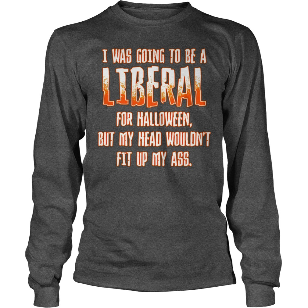 I was going to be a Liberal for Halloween but my head wouldn't fit up my ass shirt unisex longsleeve tee - I was going to be a Liberal for Halloween shirt