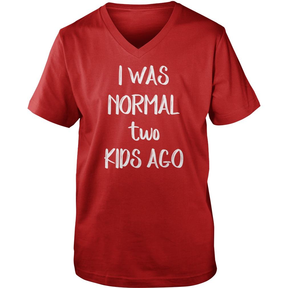 I was normal two kids ago shirt, guy v-neck, sweat shirt