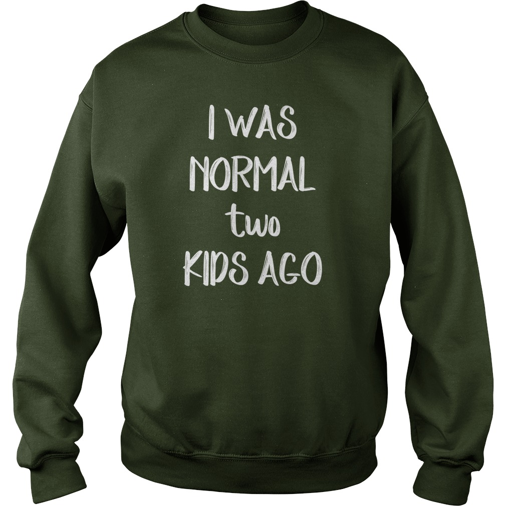 I was normal two kids ago shirt, guy v-neck, sweat shirt