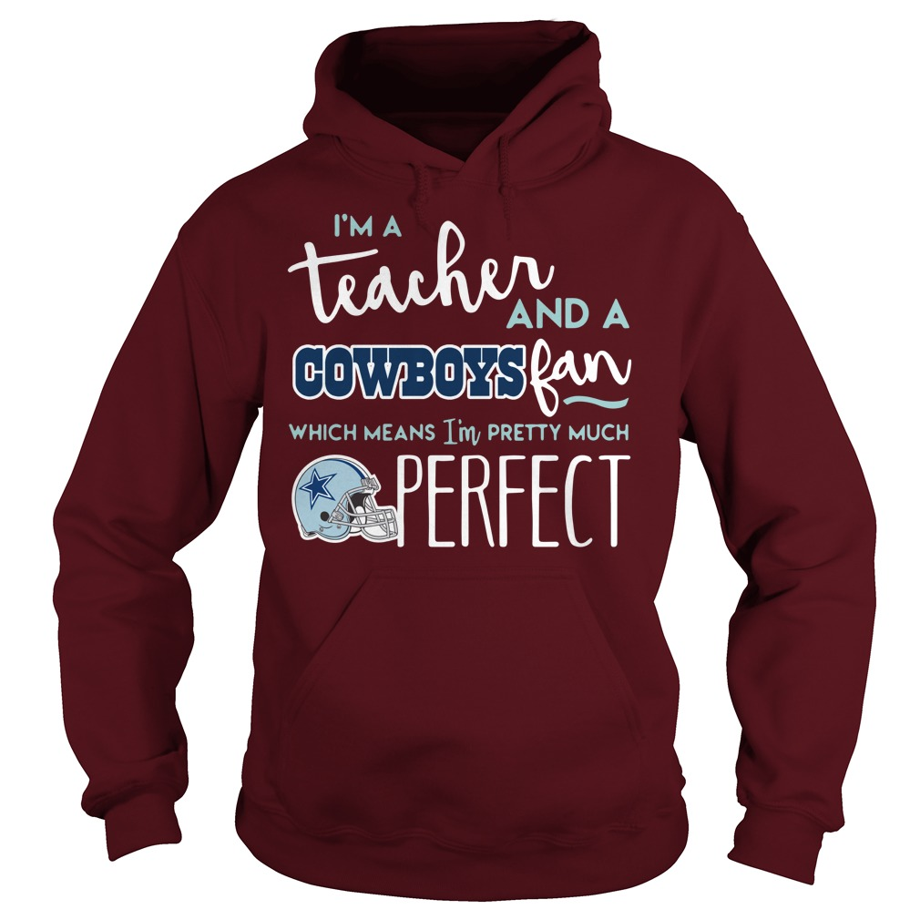 I'm a teacher and a Dallas Cowboys fan which means I'm pretty much perfect shirt hoodie