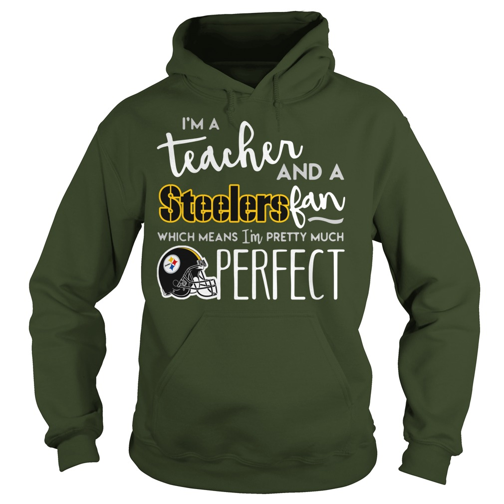 I'm a teacher and a Pittsburgh Steelers fan which means I'm pretty much perfect shirt hoodie - I'm a teacher and a Pittsburgh Steelers fan shirt