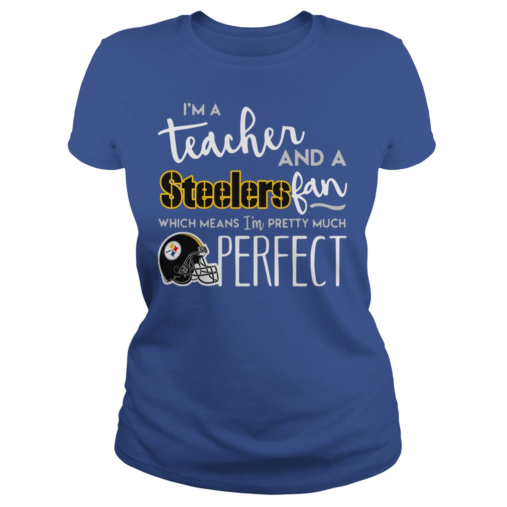 I'm a teacher and a Pittsburgh Steelers fan which means I'm pretty much perfect shirt lady tee - I'm a teacher and a Pittsburgh Steelers fan shirt