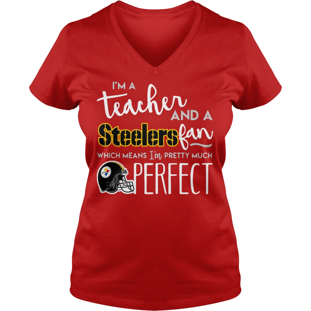 I'm a teacher and a Pittsburgh Steelers fan which means I'm pretty much perfect shirt lady v-neck - I'm a teacher and a Pittsburgh Steelers fan shirt