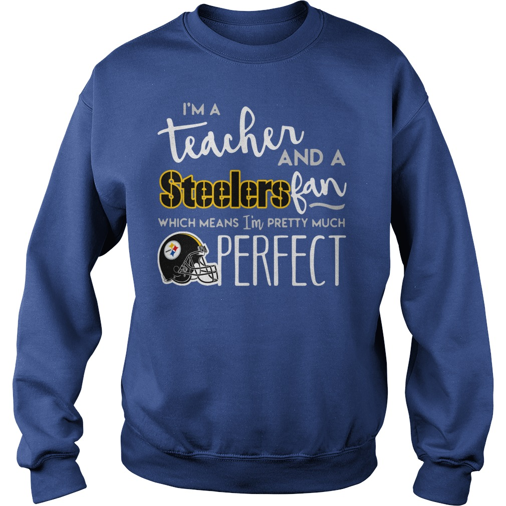 I'm a teacher and a Pittsburgh Steelers fan which means I'm pretty much perfect shirt sweat shirt - I'm a teacher and a Pittsburgh Steelers fan shirt