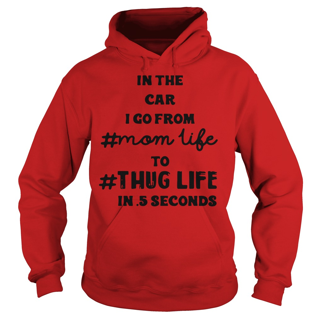 In the car I go from mom life to thug life in 5 seconds shirt hoodie