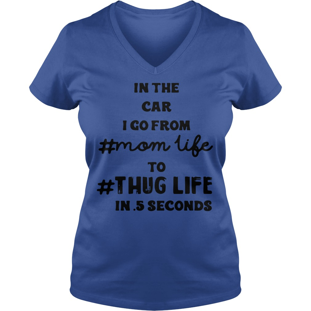 In the car I go from mom life to thug life in 5 seconds shirt lady v-neck