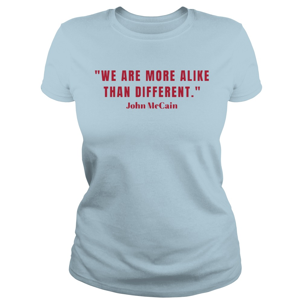John McCain we are more alike than different shirt lady tee