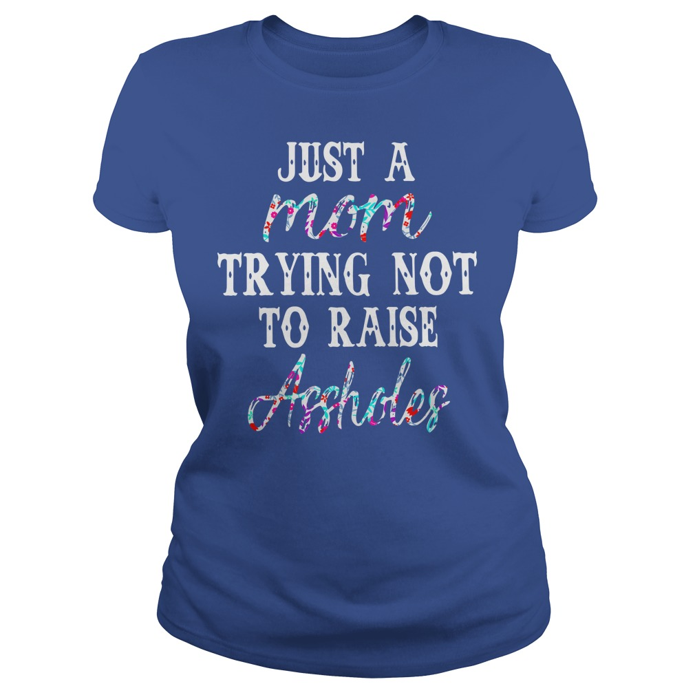 Just a mom trying not to raise assholes floral shirt lady tee - Just a mom trying not to raise assholes shirt