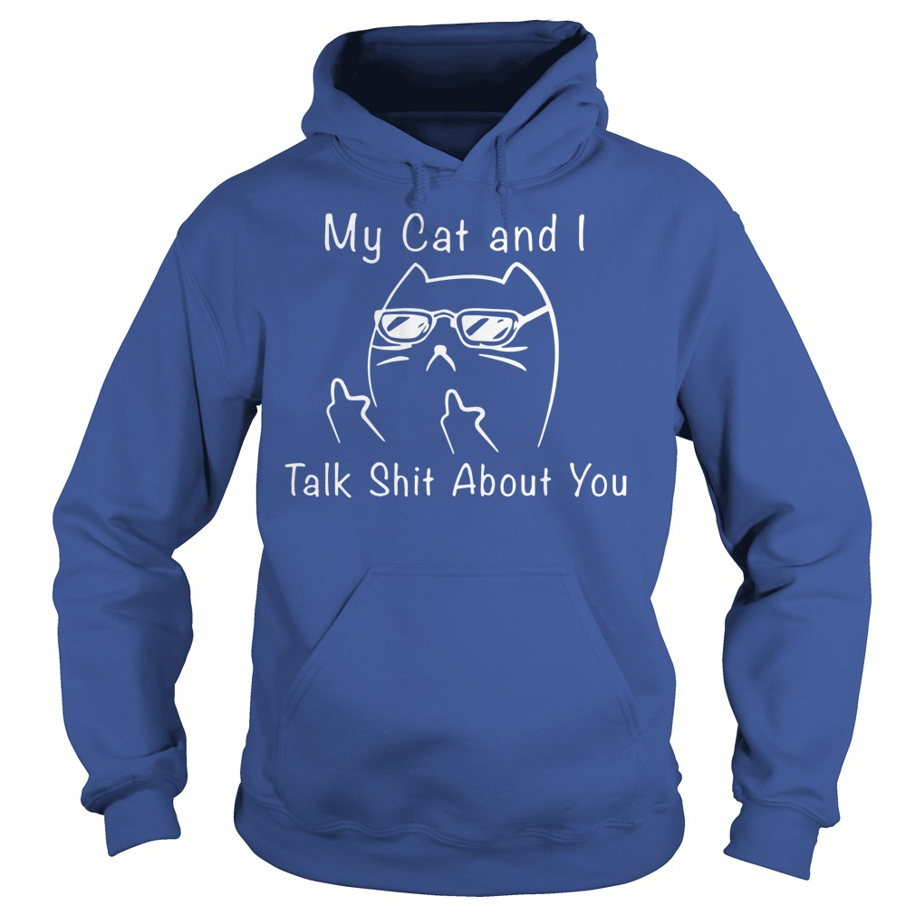My cat and i talk shit about you shirt hoodie