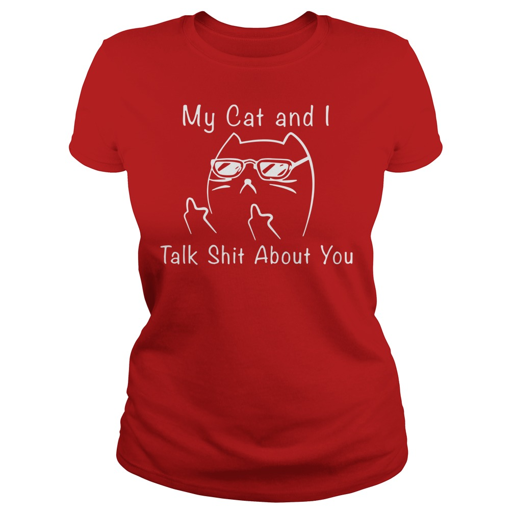 My cat and i talk shit about you shirt lady tee