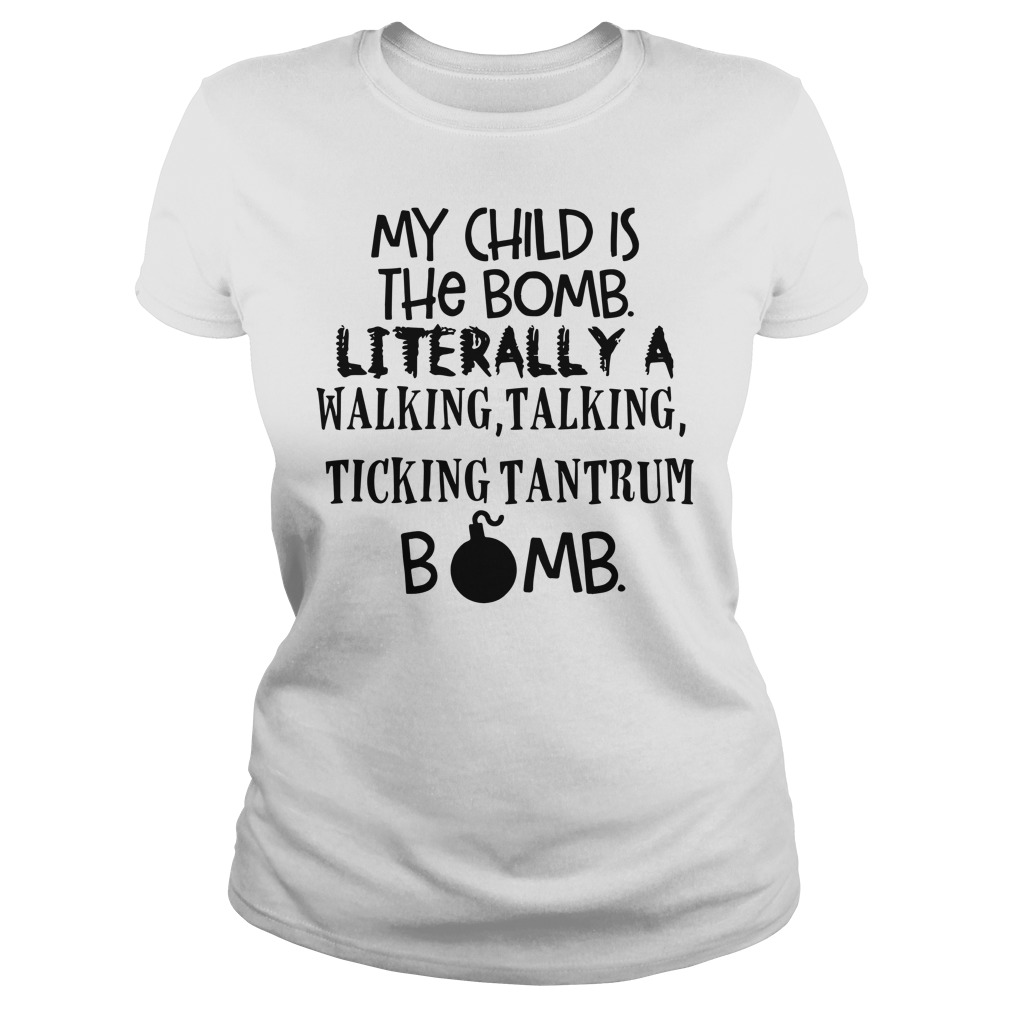 166e31ee4 My child is the bomb literally a walking talking ticking tantrum bomb  shirt, lady tee