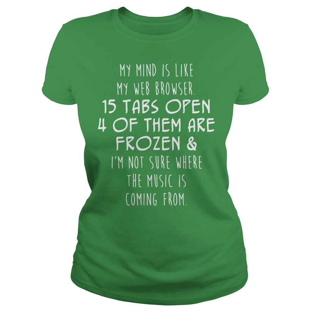 My mind is like my web browser 15 tabs open 4 of them are frozen shirt lady tee - My mind is like my web browser 15 tabs open shirt