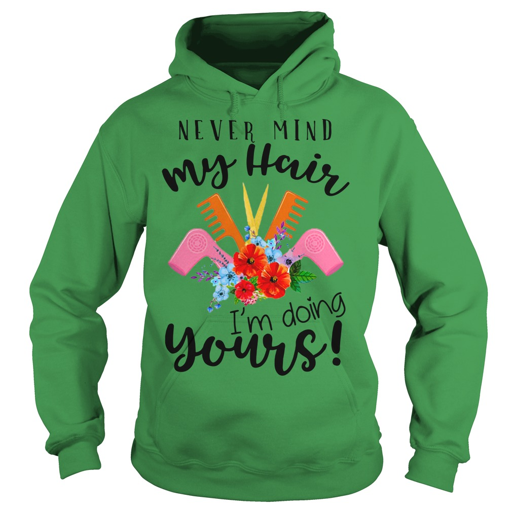 Never mind my hair I'm doing yours shirt hoodie