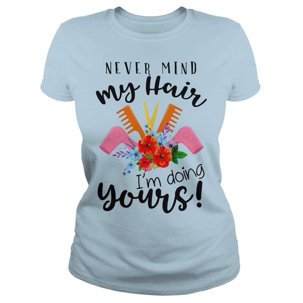 Never mind my hair I'm doing yours shirt lady tee