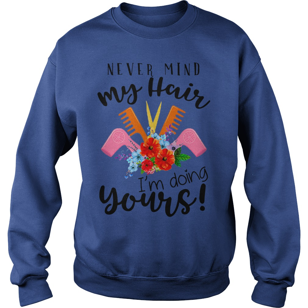 Never mind my hair I'm doing yours shirt sweat shirt