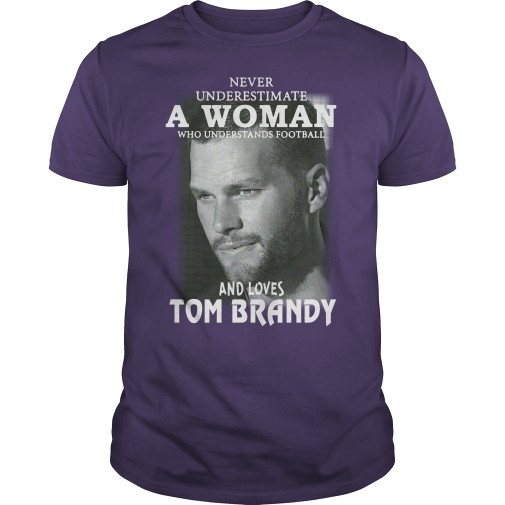 Never underestimate a woman who understands football and loves Tom Brady shirt guy tee