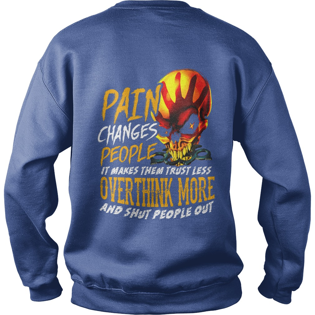 Pain changes people it makes them trust less overthink more and shut people out shirt sweat shirt - Pain changes people it makes them trust less overthink more shirt