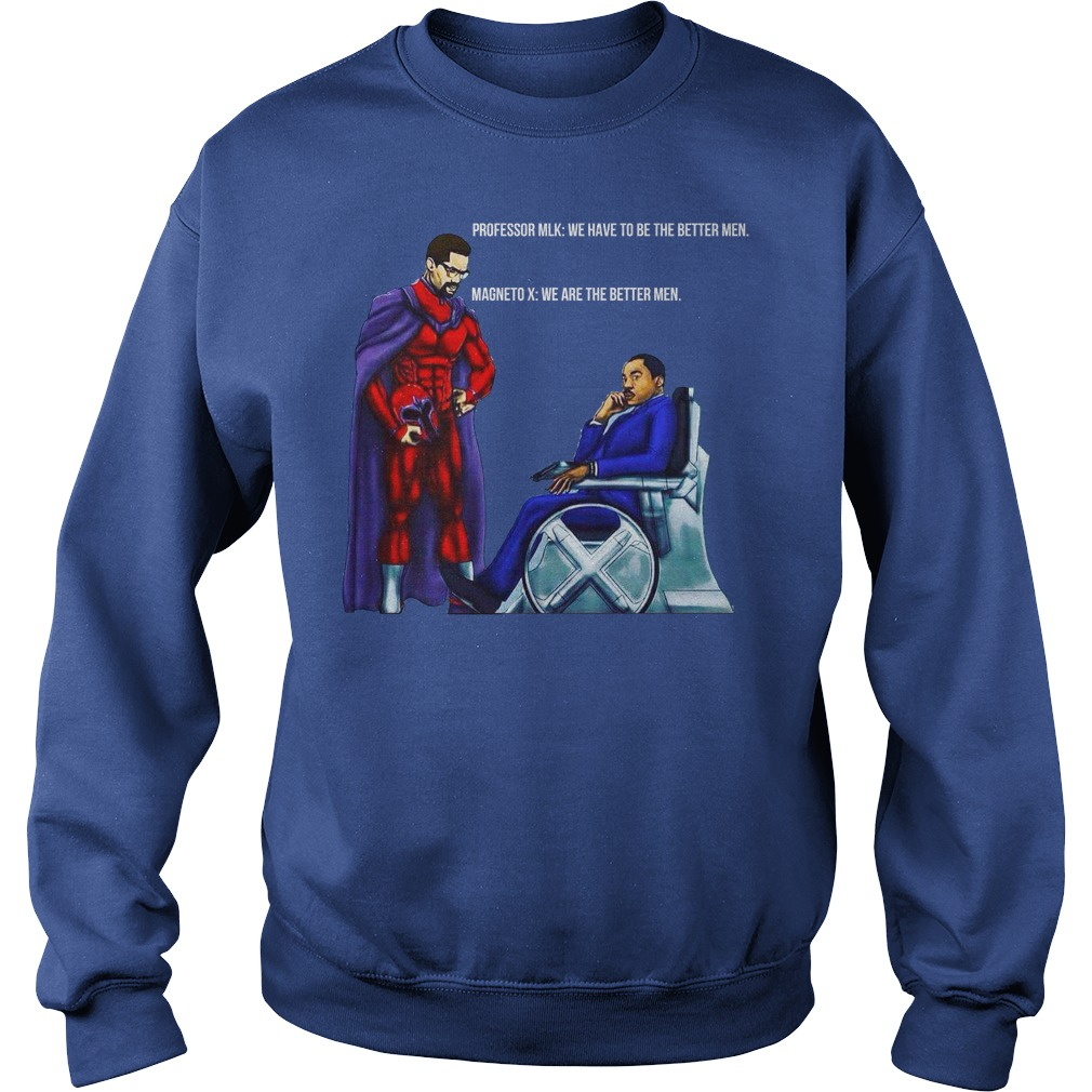 Professor MLK and Magneto X We have to be the better men shirt sweat shirt