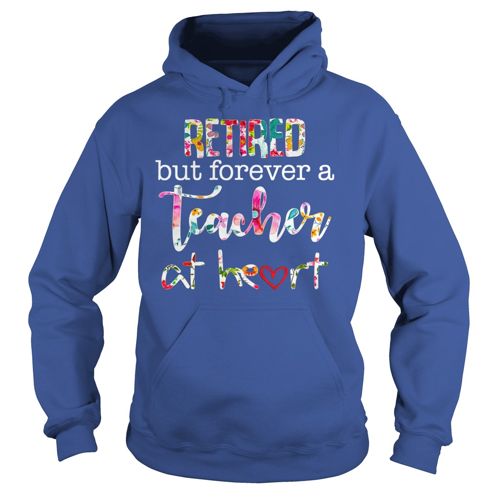 Retired but forever teacher at heart shirt hoodie