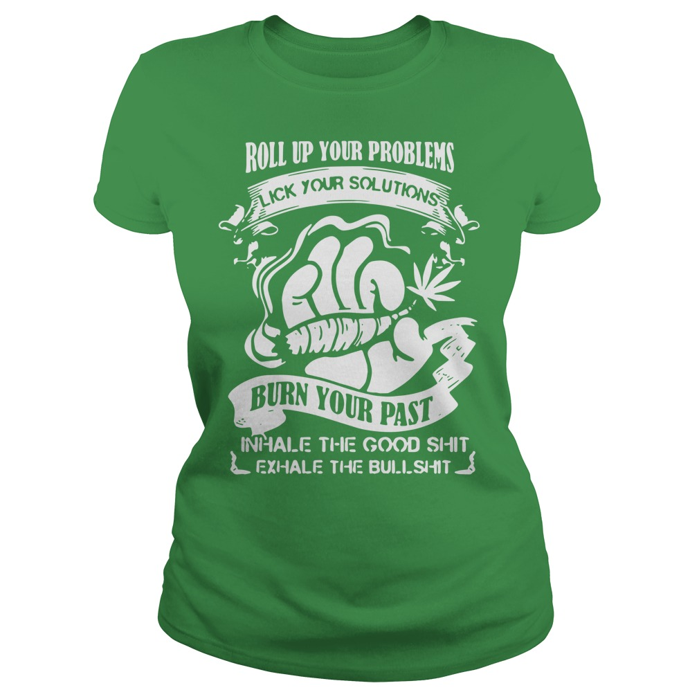Roll up your problems lick your solutions burn your past shirt lady tee