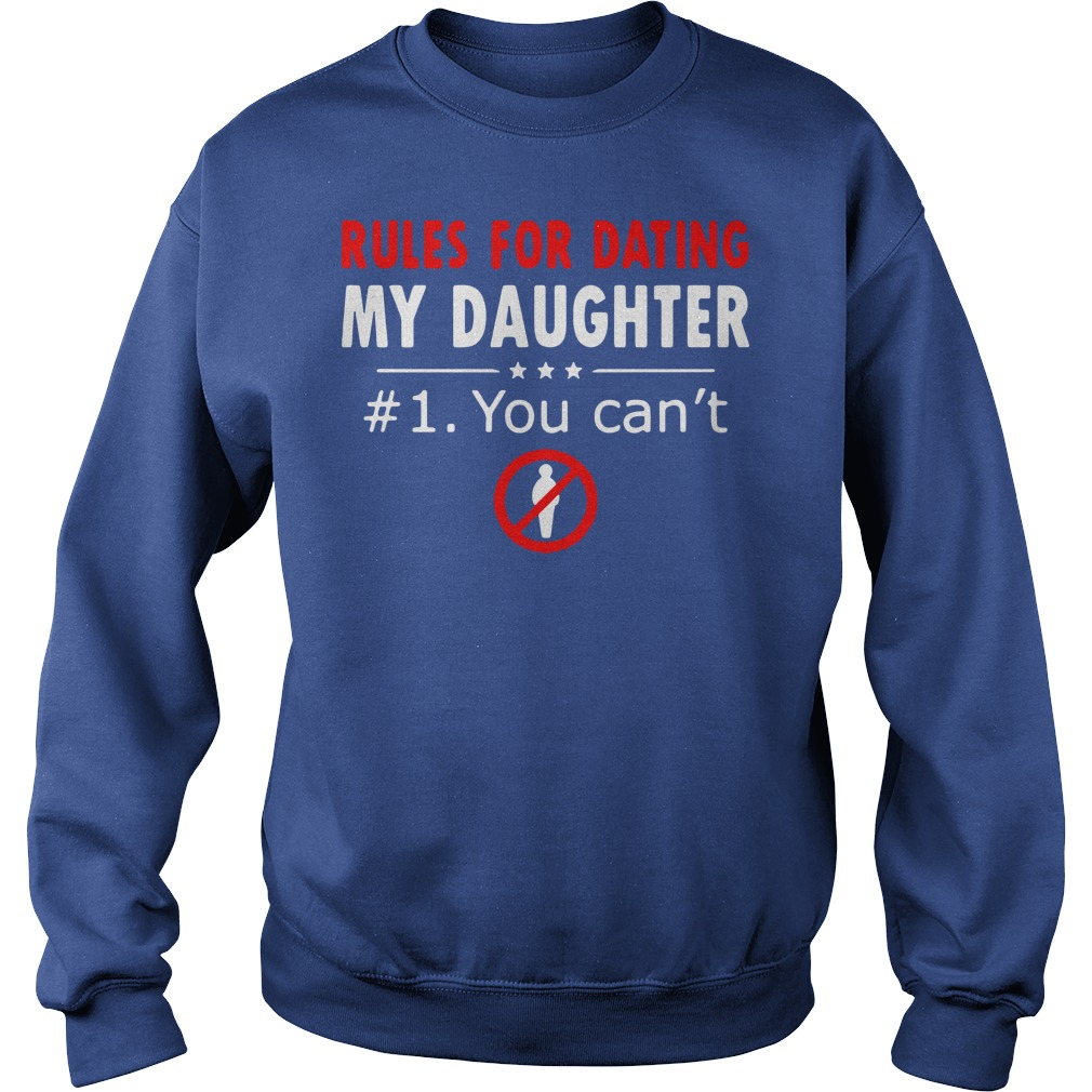 Rules for dating my daughter 1 You cant shirt sweat shirt - Rules for dating my daughter #1 You can't shirt