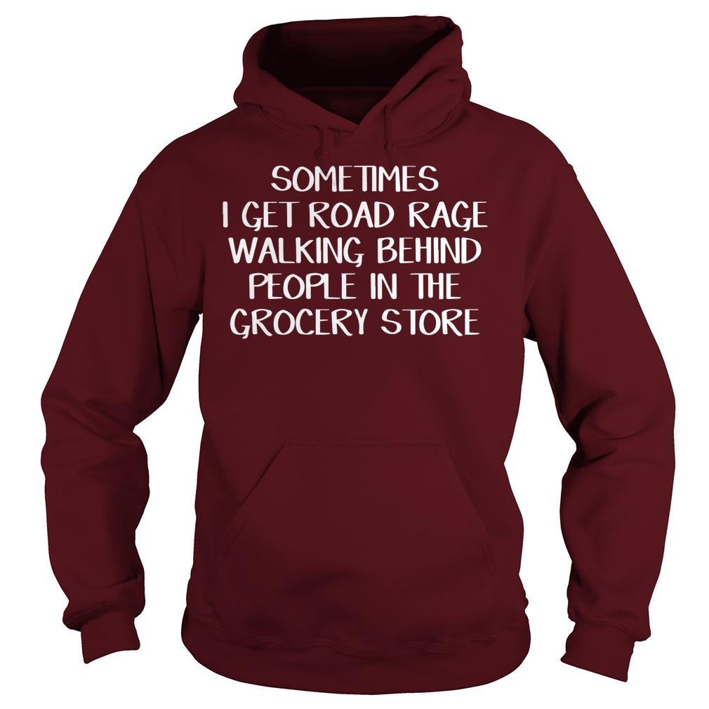 Sometimes I get road rage walking behind people in the grocery store shirt hoodie