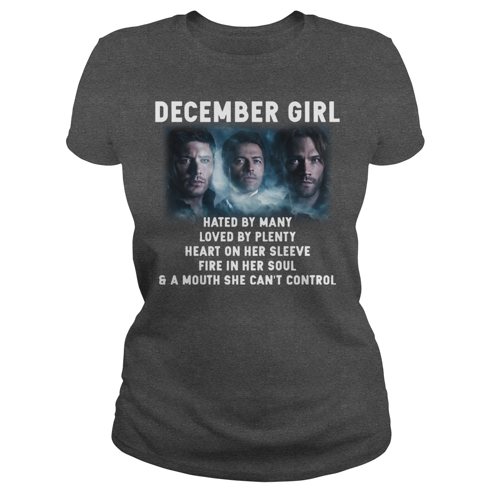 Supernatural December girl hated by many loved by plenty heart on her sleeve fire in her soul and a mouth she can't control shirt lady tee