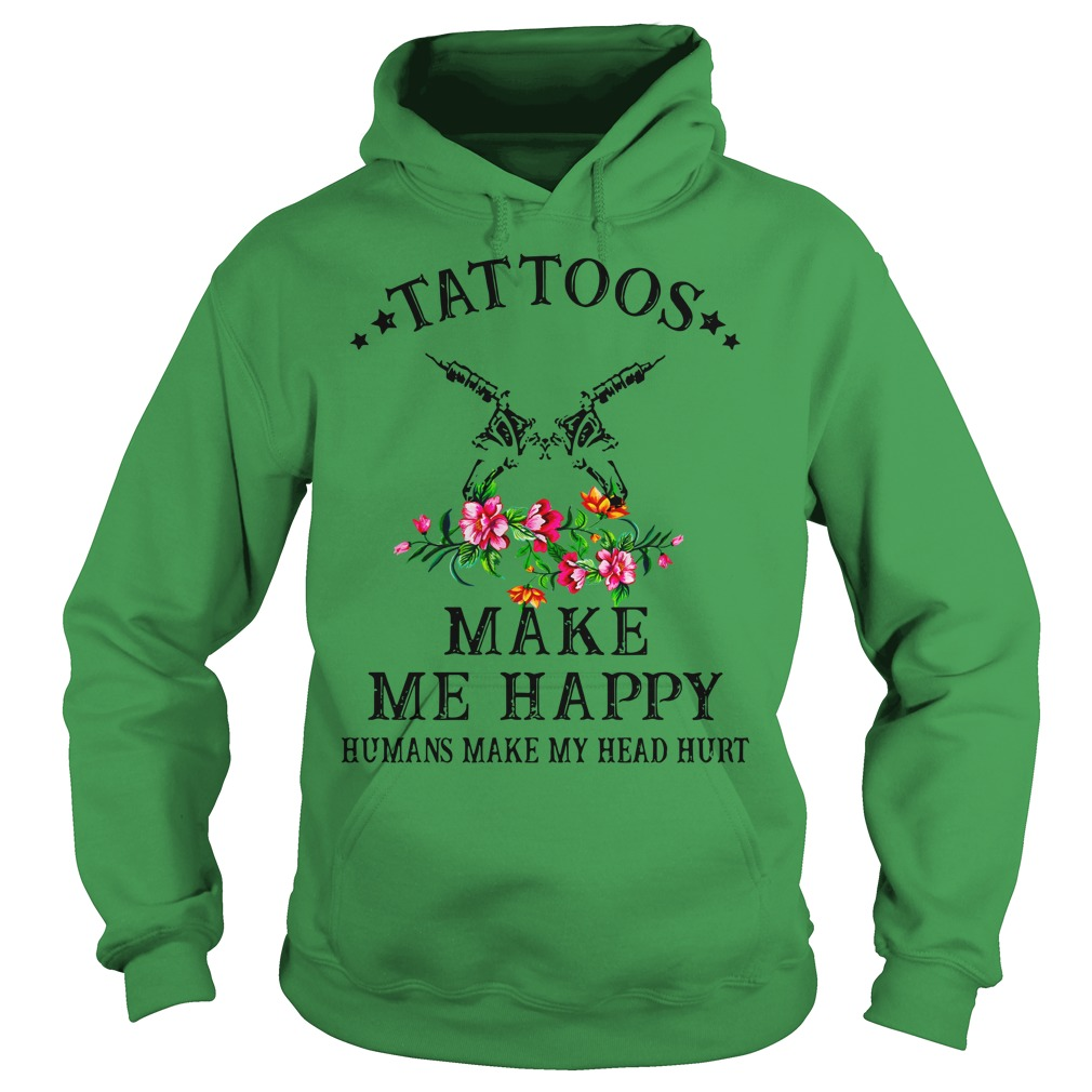 Tattoos make me happy humans make my head hurt shirt hoodie