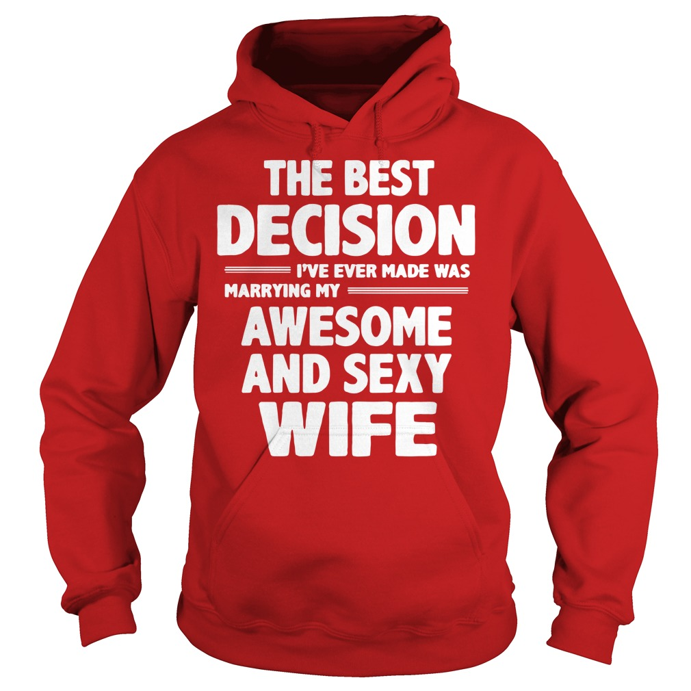The best decision I've ever made was marrying my awesome and sexy wife shirt hoodie