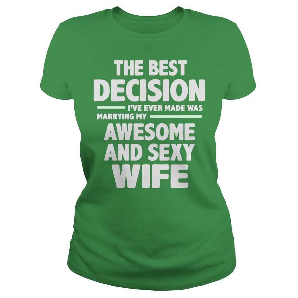 The best decision I've ever made was marrying my awesome and sexy wife shirt lady tee