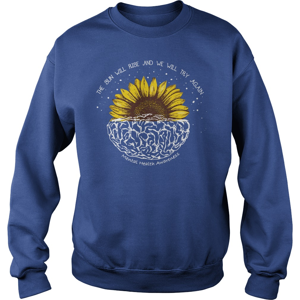 The sun will rise and we will try again mental health awareness shirt sweat shirt - The sun will rise and we will try again shirt