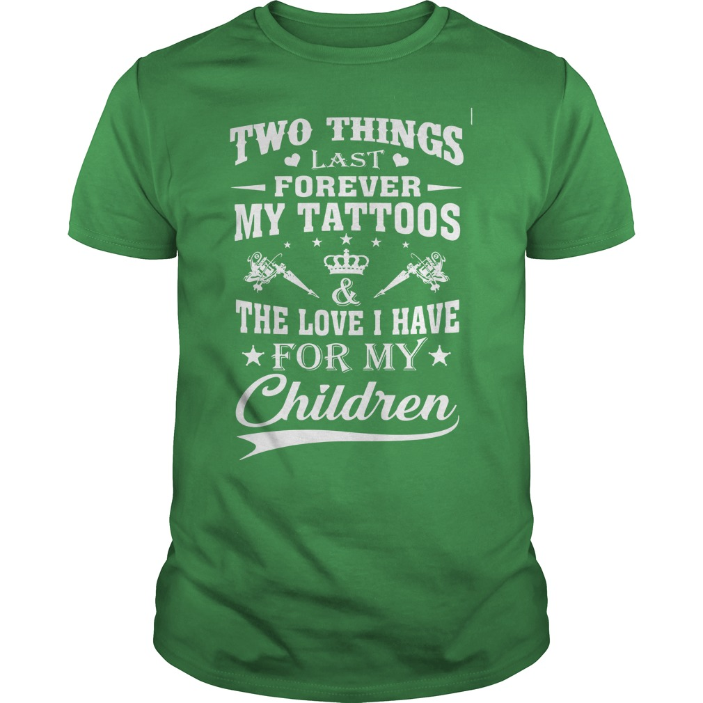 Two things last forever my tattoos love i have for my children shirt guy tee