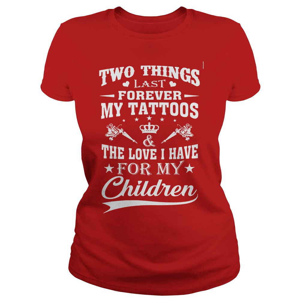 Two things last forever my tattoos love i have for my children shirt lady tee