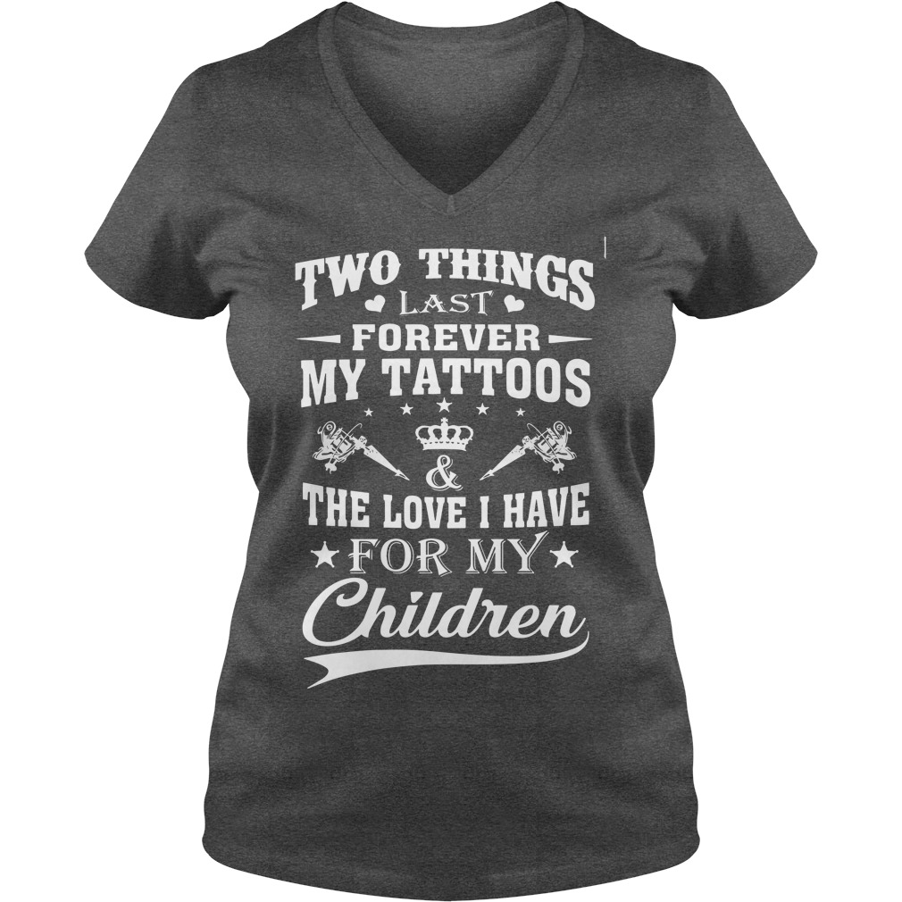 Two things last forever my tattoos love i have for my children shirt lady v-neck