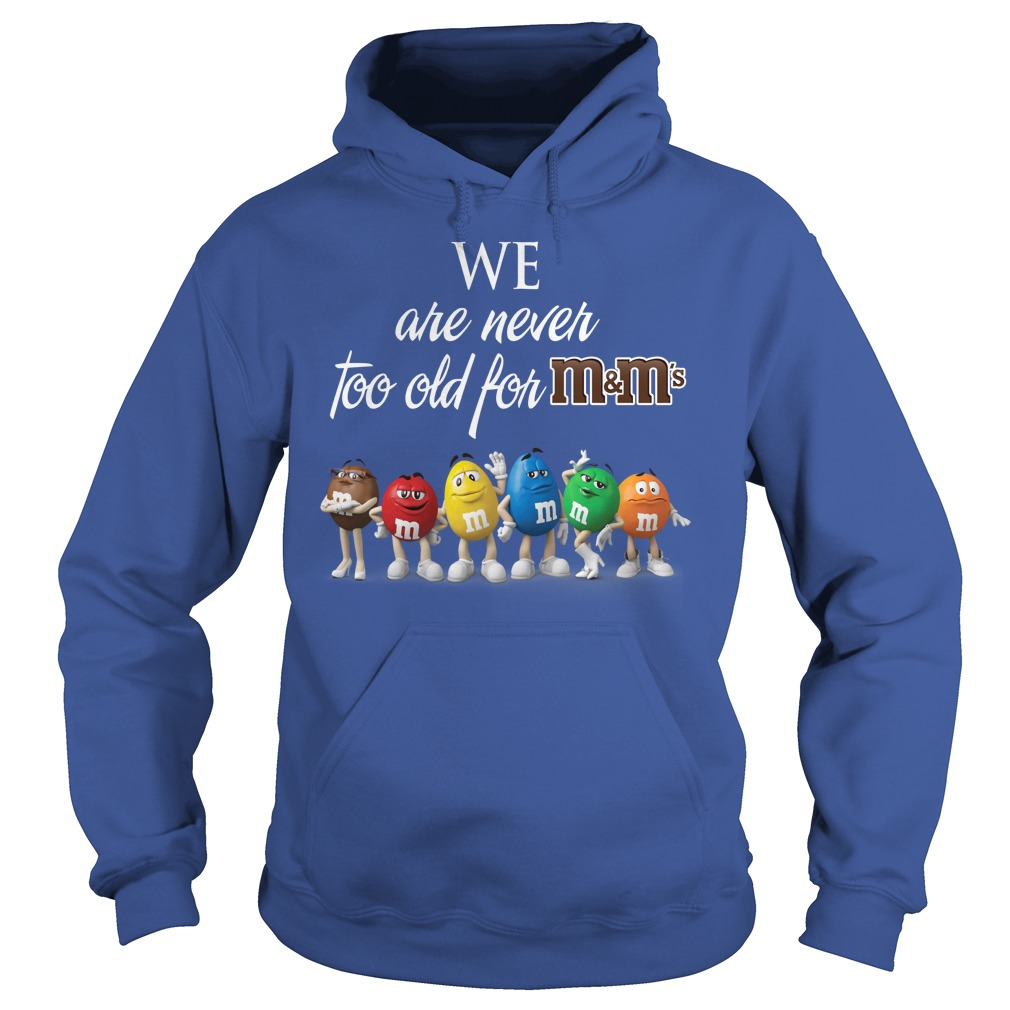 We are Never Too Old for M&M's shirt hoodie