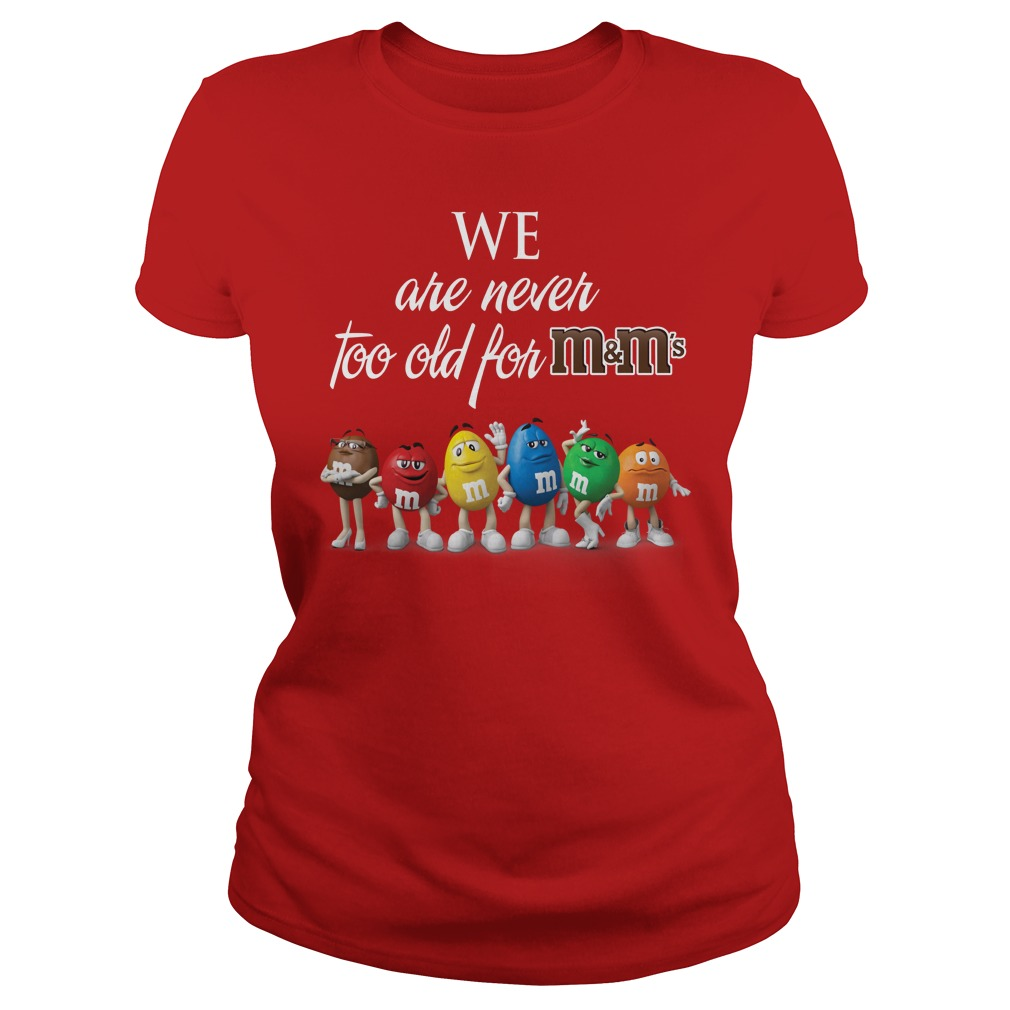 We are Never Too Old for M&M's shirt lady tee