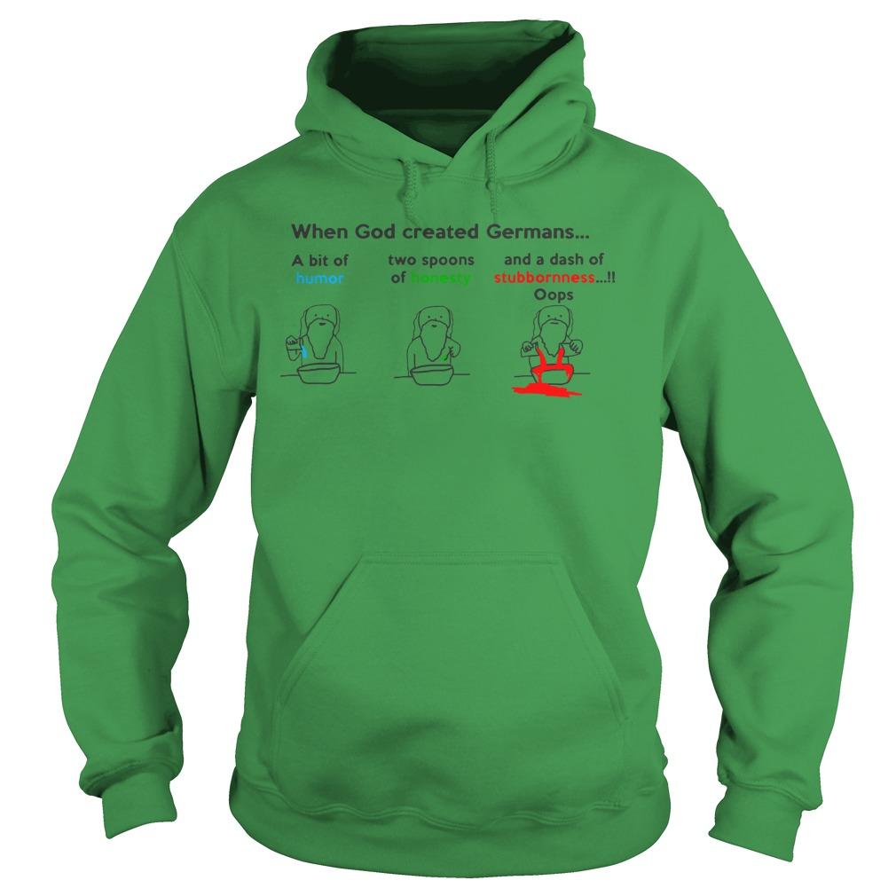When God created Germans a bit if humor two spoons of honesty and a dash of stubbornness oops shirt hoodie - When God created Germans a bit if humor two spoons of honesty shirt