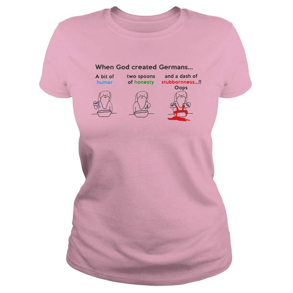 When God created Germans a bit if humor two spoons of honesty and a dash of stubbornness oops shirt lady tee - When God created Germans a bit if humor two spoons of honesty shirt