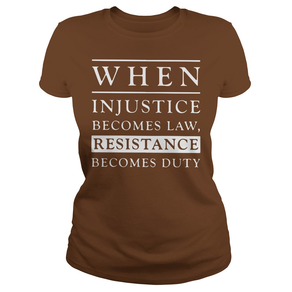 When injustice becomes law resistance becomes duty shirt lady tee